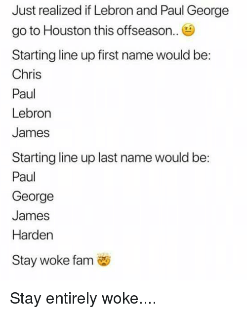 Chris Paul, Fam, and James Harden: Just realized if Lebron and Paul George  go to Houston this offseason.  Starting line up first name would be:  Chris  Paul  Lebron  James  Starting line up last name would be:  Paul  George  James  Harden  Stay woke fam Stay entirely woke....