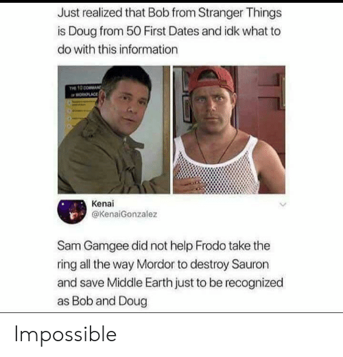 mordor: Just realized that Bob from Stranger Things  is Doug from 50 First Dates and idk what to  do with this information  PLACE  Kenai  @KenaiGonzalez  Sam Gamgee did not help Frodo take the  ring all the way Mordor to destroy Sauron  and save Middle Earth just to be recognized  as Bob and Doug Impossible