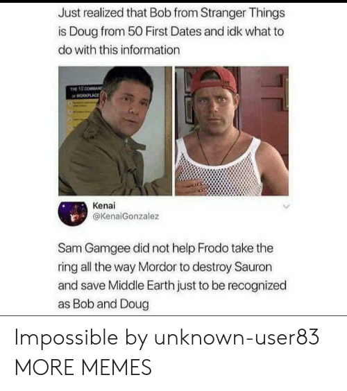 mordor: Just realized that Bob from Stranger Things  is Doug from 50 First Dates and idk what to  do with this information  PLACE  Kenai  @KenaiGonzalez  Sam Gamgee did not help Frodo take the  ring all the way Mordor to destroy Sauron  and save Middle Earth just to be recognized  as Bob and Doug Impossible by unknown-user83 MORE MEMES