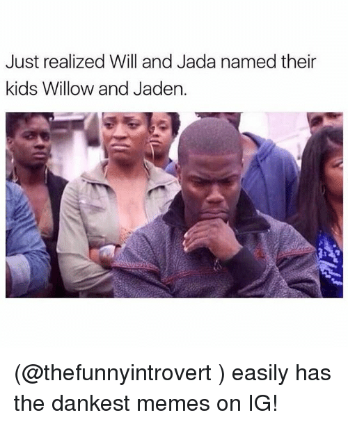 willow: Just realized Will and Jada named their  kids Willow and Jaden. (@thefunnyintrovert ) easily has the dankest memes on IG!