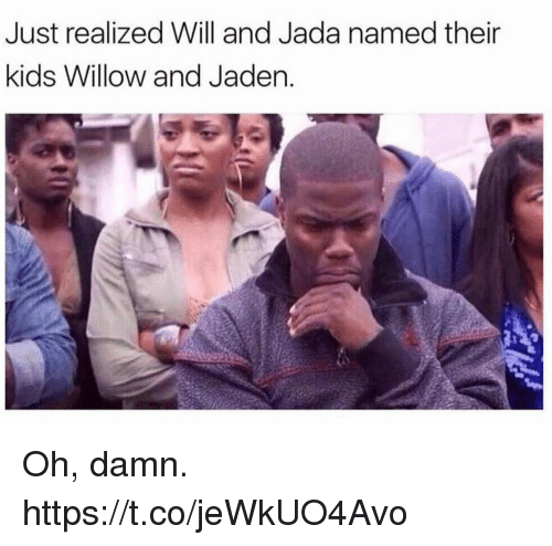 willow: Just realized Will and Jada named their  kids Willow and Jaden Oh, damn. https://t.co/jeWkUO4Avo