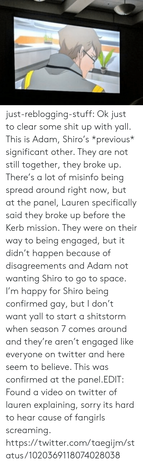 Shit, Sorry, and Target: just-reblogging-stuff:  Ok just to clear some shit up with yall. This is Adam, Shiro's *previous* significant other. They are not still together, they broke up. There's a lot of misinfo being spread around right now, but at the panel, Lauren specifically said they broke up before the Kerb mission. They were on their way to being engaged, but it didn't happen because of disagreements and Adam not wanting Shiro to go to space. I'm happy for Shiro being confirmed gay, but I don't want yall to start a shitstorm when season 7 comes around and they're aren't engaged like everyone on twitter and here seem to believe. This was confirmed at the panel.EDIT: Found a video on twitter of lauren explaining, sorry its hard to hear cause of fangirls screaming. https://twitter.com/taegijm/status/1020369118074028038