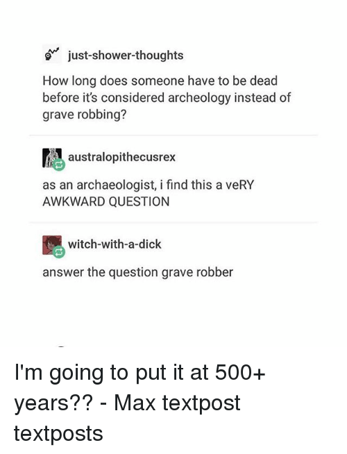 deads: just-shower-thoughts  How long does someone have to be dead  before it's considered archeology instead of  grave robbing?  atralopithecusrex  as an archaeologist, i find this a veRY  AWKWARD QUESTION  witch-with-a-dick  answer the question grave robber I'm going to put it at 500+ years?? - Max textpost textposts