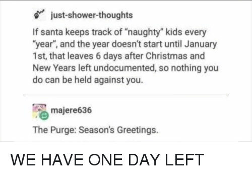 "Christmas, Memes, and Shower: just-shower-thoughts  If santa keeps track of ""naughty"" kids every  ""year"", and the year doesn't start until January  1st, that leaves 6 days after Christmas and  New Years left undocumented, so nothing you  do can be held against you.  majere636  The Purge: Season's Greetings. WE HAVE ONE DAY LEFT"