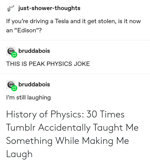 "Shower thoughts: just-shower-thoughts  If you're driving a Tesla and it get stolen, is it now  an ""Edison""?  bruddabois  THIS IS PEAK PHYSICS JOKE  bruddabois  I'm still laughing History of Physics: 30 Times Tumblr Accidentally Taught Me Something While Making Me Laugh"
