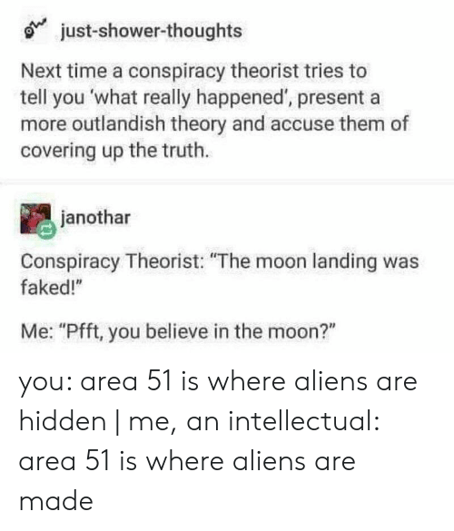 "Mooning You: just-shower-thoughts  Next time a conspiracy theorist tries to  tell you what really happened', presenta  more outlandish theory and accuse them of  covering up the truth.  janothar  Conspiracy Theorist: ""The moon landing was  faked!""  Me: ""Pfft, you believe in the moon?"" you: area 51 is where aliens are hidden 