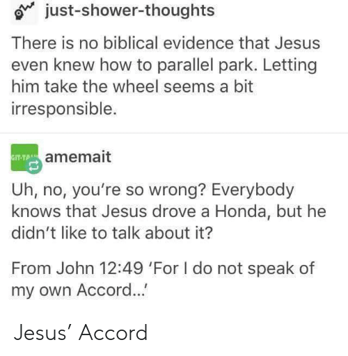 Own Accord: just-shower-thoughts  There is no biblical evidence that Jesus  even knew how to parallel park. Letting  him take the wheel seems a bit  irresponsible.  amemait  Uh, no, you're so wrong? Everybody  knows that Jesus drove a Honda, but he  didn't like to talk about it?  From John 12:49 'For I do not speak of  my own Accord... Jesus' Accord