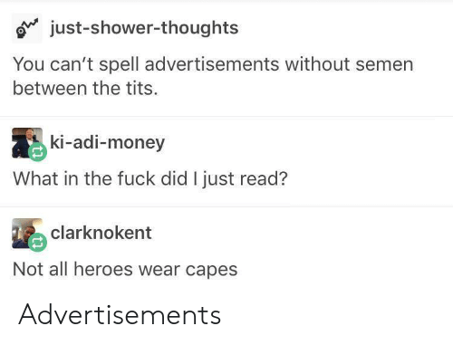 adi: just-shower-thoughts  You can't spell advertisements without semen  between the tits.  ki-adi-money  What in the fuck did I just read?  clarknokent  Not all heroes wear capes Advertisements