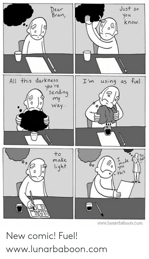 Memes, Brain, and 🤖: Just so  o u  know  ear  Brain,  All this darkness  I'm using as fuel  re  Sendin  o o Way  to  make  light  mo  oyou  www.lunarbaboon.com New comic! Fuel! www.lunarbaboon.com