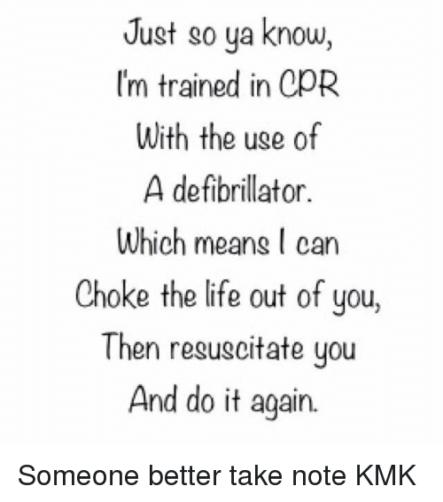 resuscitation: Just so ya know,  I'm trained in CpR  With the uge of  A defibrillator.  Which meang can  Choke the life out of you,  Then resuscitate you  And do it again. Someone better take note KMK