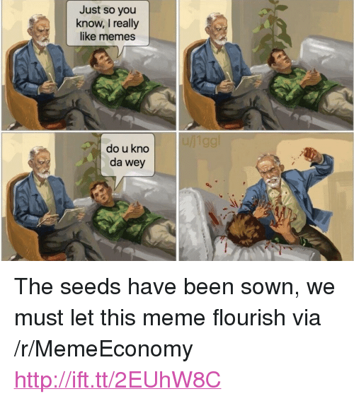 """Meme, Memes, and Http: Just so you  know, I really  like memes  do u kno  da wey <p>The seeds have been sown, we must let this meme flourish via /r/MemeEconomy <a href=""""http://ift.tt/2EUhW8C"""">http://ift.tt/2EUhW8C</a></p>"""