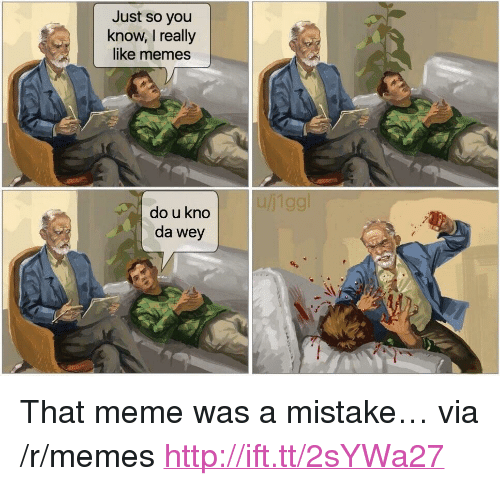 """Meme, Memes, and Http: Just so you  know, I really  like memes  do u kno  da wey <p>That meme was a mistake… via /r/memes <a href=""""http://ift.tt/2sYWa27"""">http://ift.tt/2sYWa27</a></p>"""