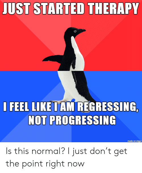 Imgur, Don, and Now: JUST STARTED THERAPY  I FEEL LIKE I AM REGRESSING,  NOT PROGRESSING  made on imgur Is this normal? I just don't get the point right now