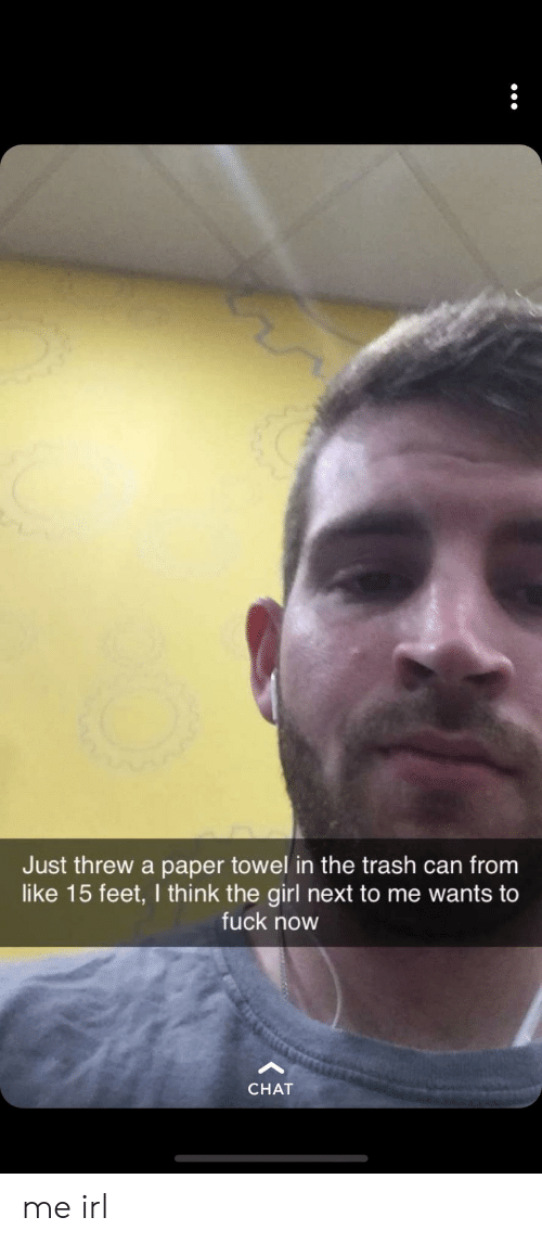 Trash, Chat, and Fuck: Just threw a paper towel in the trash can from  like 15 feet, I think the girl next to me wants to  fuck now  CHAT me irl