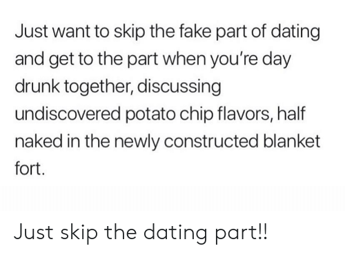 Fort: Just want to skip the fake part of dating  and get to the part when you're day  drunk together, discussing  undiscovered potato chip flavors, half  naked in the newly constructed blanket  fort. Just skip the dating part!!