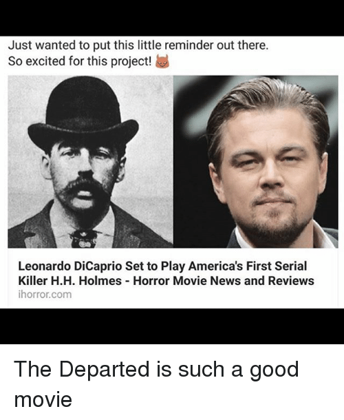 H H: Just wanted to put this little reminder out there.  So excited for this project!  Leonardo DiCaprio Set to Play America's First Serial  Killer H.H. Holmes Horror Movie News and Reviews  ihorror.com The Departed is such a good movie