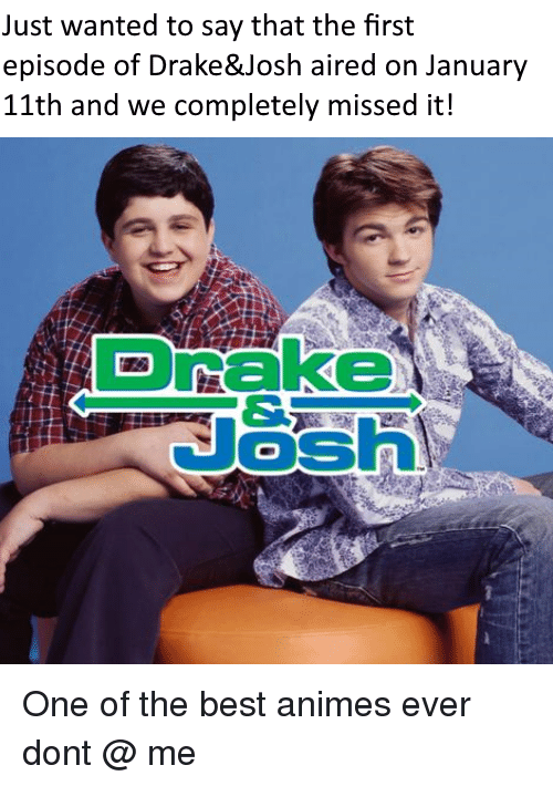 best animes: Just wanted to say that the first  episode of Drake&Josh aired on January  11th and we completely missed it!  Drake