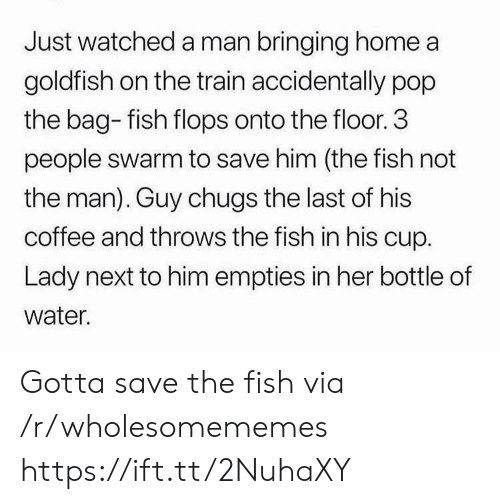 Goldfish, Pop, and Coffee: Just watched a man bringing home a  goldfish on the train accidentally pop  the bag- fish flops onto the floor. 3  people swarm to save him (the fish not  the man). Guy chugs the last of his  coffee and throws the fish in his cup.  Lady next to him empties in her bottle of  water. Gotta save the fish via /r/wholesomememes https://ift.tt/2NuhaXY