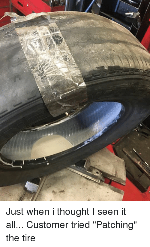 """I Seen It: Just when i thought I seen it all... Customer tried """"Patching"""" the tire"""
