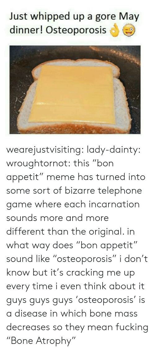 """Fucking, Meme, and Target: Just whipped up a gore May  dinner! Osteoporosis wearejustvisiting:  lady-dainty:  wroughtornot: this""""bon appetit"""" meme has turned into some sort of bizarre telephone game where each incarnation sounds more and more different than the original. in what way does""""bon appetit"""" sound like""""osteoporosis"""" i don't know but it's cracking me up every time i even think about it  guys guys guys 'osteoporosis' is a disease in which bone mass decreases so they mean fucking """"Bone Atrophy"""""""