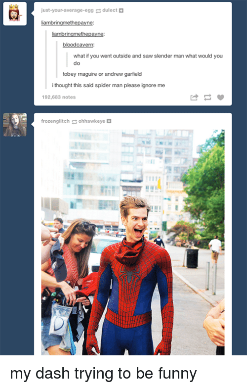 Slender Man: just-your-average-eggdulect +  what if you went outside and saw slender man what would you  do  tobey maguire or andrew garfield  i thought this said spider man please ignore me  192,683 notes  frozenglitchohhawkeye <p>my dash trying to be funny</p>