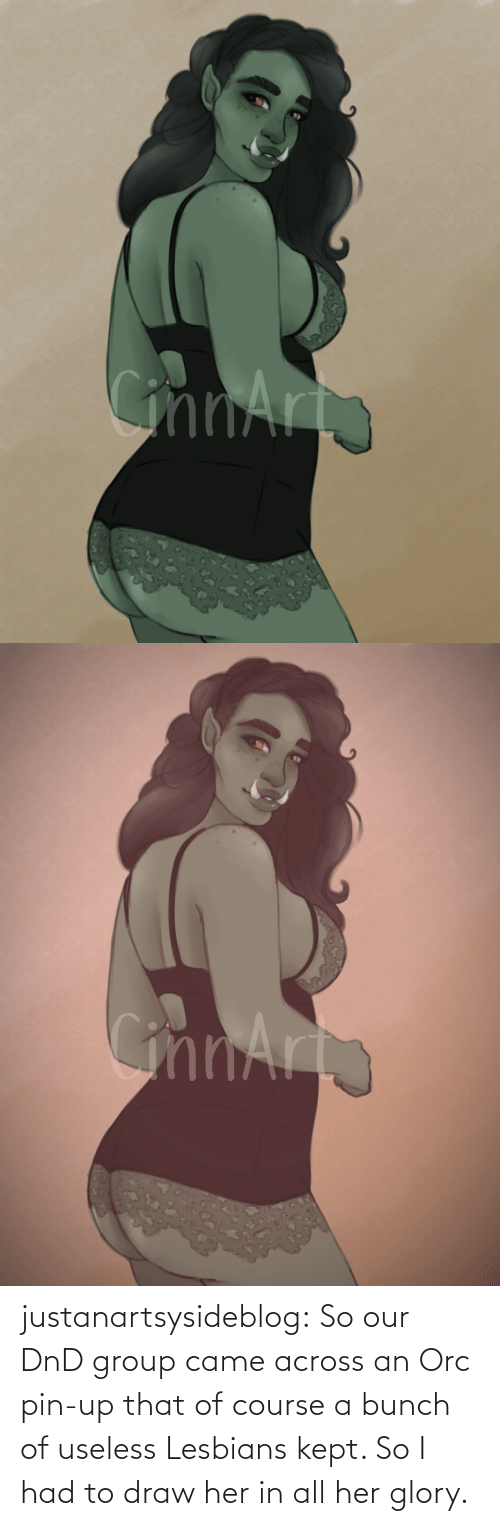 group: justanartsysideblog:  So our DnD group came across an Orc pin-up that of course a bunch of useless Lesbians kept. So I had to draw her in all her glory.