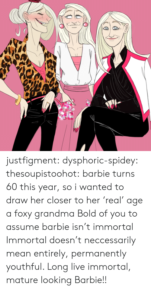Barbie, Grandma, and Tumblr: justfigment:  dysphoric-spidey:   thesoupistoohot:  barbie turns 60 this year, so i wanted to draw her closer to her 'real' age a foxy grandma   Bold of you to assume barbie isn't immortal   Immortal doesn't neccessarily mean entirely, permanently youthful. Long live immortal, mature looking Barbie!!