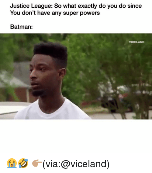 Batman, Funny, and Justice: Justice League: So what exactly do you do since  You don't have any super powers  Batman:  VICELAND 😭🤣 👉🏽(via:@viceland)