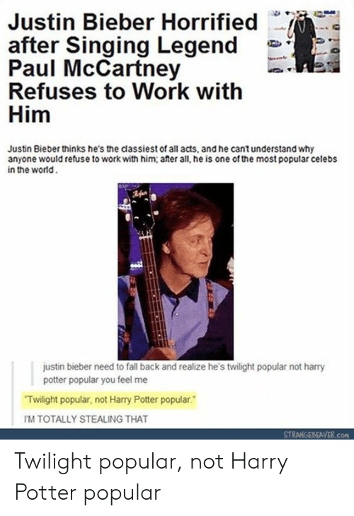 horrified: Justin Bieber Horrified  after Singing Legend  Paul McCartney  Refuses to Work with  Him  Justin Bieber thinks he's the classiest of all acts, and he cantunderstand why  anyone would refuse to work with him; ater all, he is one of the most popular celebs  in the world  justin bieber need to fall back and realize he's twilight popular not harry  potter popular you feel me  Twilight popular, not Harry Potter popular.  IM TOTALLY STEALING THAT  STRANGEBEAVER.COM Twilight popular, not Harry Potter popular