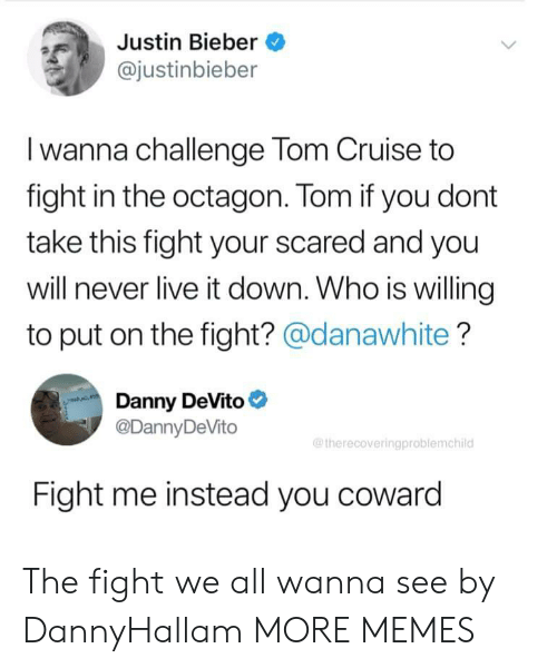 fight me: Justin Bieber  @justinbieber  Iwanna challenge Tom Cruise to  fight in the octagon. Tom if you dont  take this fight your scared and you  will never live it down. Who is willing  to put on the fight? @danawhite?  Danny DeVito  @DannyDeVito  @therecoveringproblemchild  Fight me instead you coward The fight we all wanna see by DannyHallam MORE MEMES