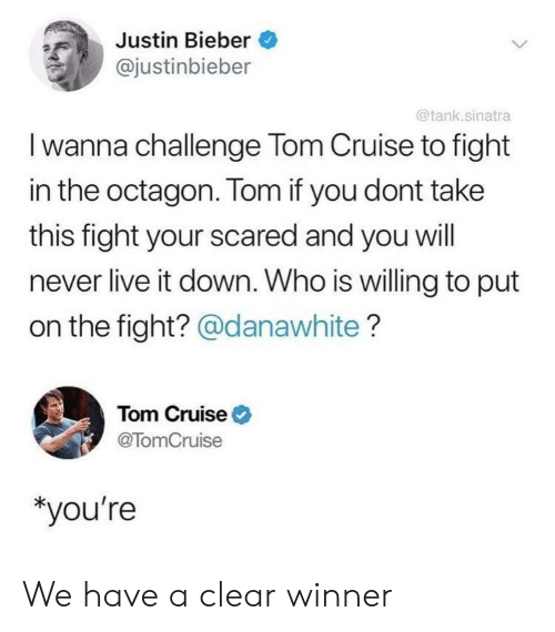 Justin Bieber, Tom Cruise, and Cruise: Justin Bieber  @justinbieber  @tank.sinatra  I wanna challenge Tom Cruise to fight  in the octagon. Tom if you dont take  this fight your scared and you will  never live it down. Who is willing to put  on the fight? @danawhite?  Tom Cruise  @TomCruise  *you're We have a clear winner