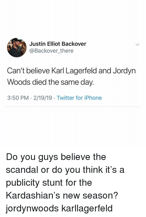 Scandal: Justin Elliot Backover  @Backover_there  Can't believe Karl Lagerfeld and Jordyn  Woods died the same day.  3:50 PM - 2/19/19 Twitter for iPhone Do you guys believe the scandal or do you think it's a publicity stunt for the Kardashian's new season? jordynwoods karllagerfeld