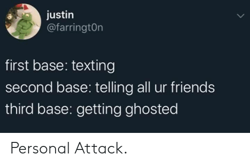 personal: justin  @farringtOn  first base: texting  second base: telling all ur friends  third base: getting ghosted Personal Attack.