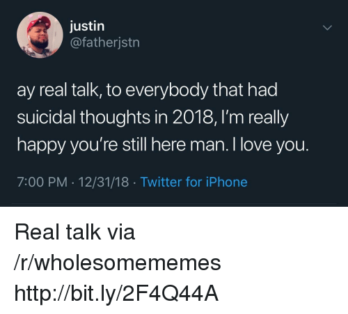 Iphone, Love, and Twitter: justin  @fatherjstrn  ay real talk, to everybody that had  suicidal thoughts in 2018, l'm really  happy you're still here man. I love you.  7:00 PM 12/31/18 Twitter for iPhone Real talk via /r/wholesomememes http://bit.ly/2F4Q44A