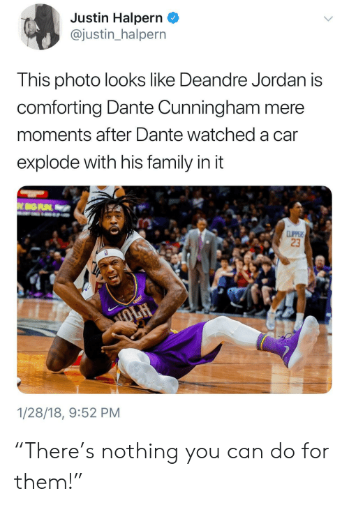 """DeAndre Jordan: Justin Halpern _  @justin_halpern  This photo looks like Deandre Jordan is  comforting Dante Cunningham mere  moments after Dante watched a car  explode with his family in it  23  1/28/18, 9:52 PM """"There's nothing you can do for them!"""""""