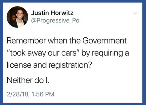 "Cars, Progressive, and Government: Justin Horwitz  @Progressive Pol  Remember when the Government  ""took away our cars"" by requiring a  license and registration?  Neither do l.  2/28/18, 1:56 PM"