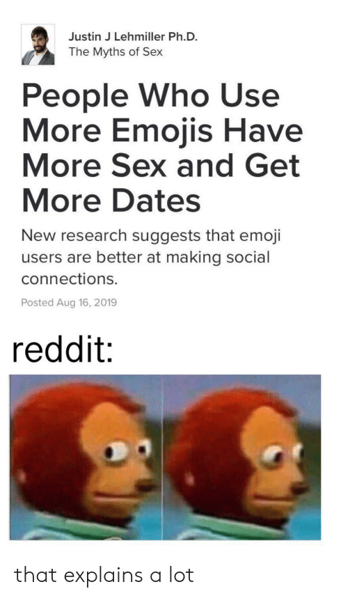 Emoji: Justin J Lehmiller Ph.D.  The Myths of Sex  People Who Use  More Emojis Have  More Sex and Get  More Dates  New research suggests that emoji  users are better at making social  connections.  Posted Aug 16, 2019  reddit: that explains a lot