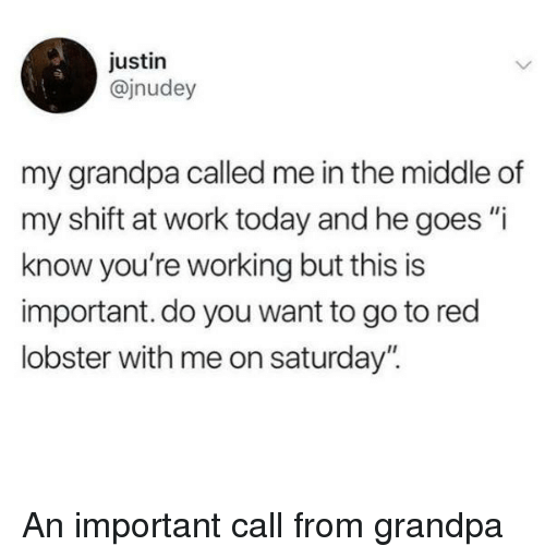 "Red Lobster, Work, and Grandpa: justin  @jnudey  my grandpa called me in the middle of  my shift at work today and he goes ""i  know you're working but this is  important. do you want to go to red  lobster with me on saturday"". An important call from grandpa"