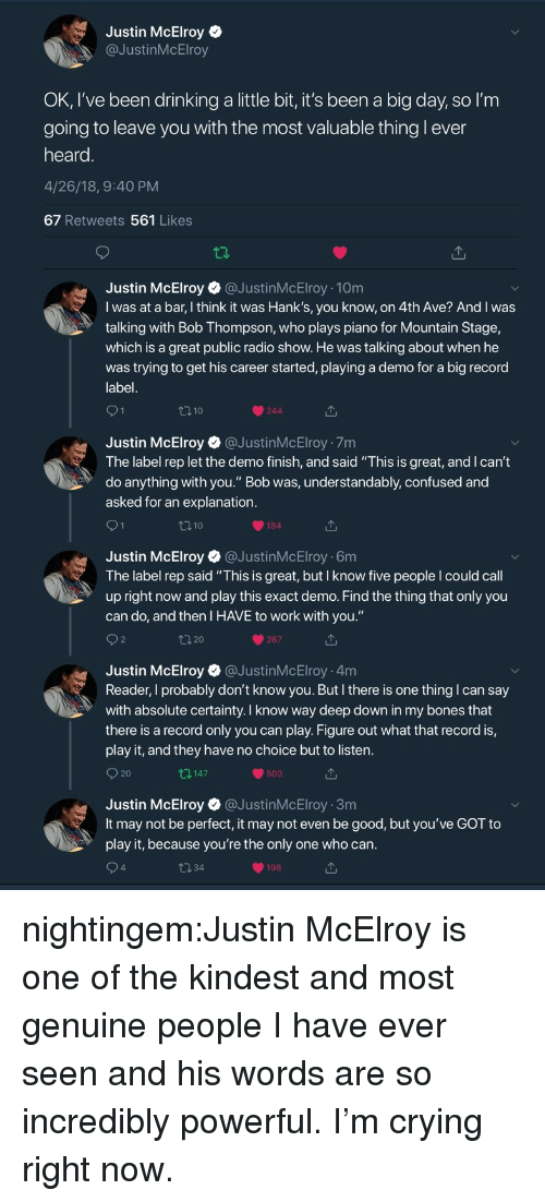 """Understandably: Justin McElroy  @JustinMcElroy  OK, I've been drinking a little bit, it's been a big day, so l'm  going to leave vou with the most valuable thing l ever  heard  4/26/18, 9:40 PM  67 Retweets 561 Likes  Justin McElroy@JustinMcElroy 10m  I was at a bar, I think it was Hank's, you know, on 4th Ave? And I was  talking with Bob Thompson, who plays piano for Mountain Stage,  which is a great public radio show. He was talking about when he  was trying to get his career started, playing a demo for a big record  label  110  244  Justin McElroy @JustinMcElroy 7m  The label rep let the demo finish, and said """"This is great, and I can't  do anything with you."""" Bob was, understandably, confused and  asked for an explanation  184  Justin McElroy @JustinMcElroy 6m  The label rep said """"This is great, but I know five people I could call  up right now and play this exact demo. Find the thing that only you  can do, and then I HAVE to work with you.""""  267  Justin McElroy @JustinMcElroy 4m  Reader, I probably don't know you. But I there is one thing I can say  with absolute certainty. I know way deep down in my bones that  there is a record only you can play. Figure out what that record is,  play it, and they have no choice but to listen  O 20  147  503  Justin McElroy @JustinMcElroy 3m  It may not be perfect, it may not even be good, but you've GOT to  play it, because you're the only one who can  4  198 nightingem:Justin McElroy is one of the kindest and most genuine people I have ever seen and his words are so incredibly powerful. I'm crying right now."""