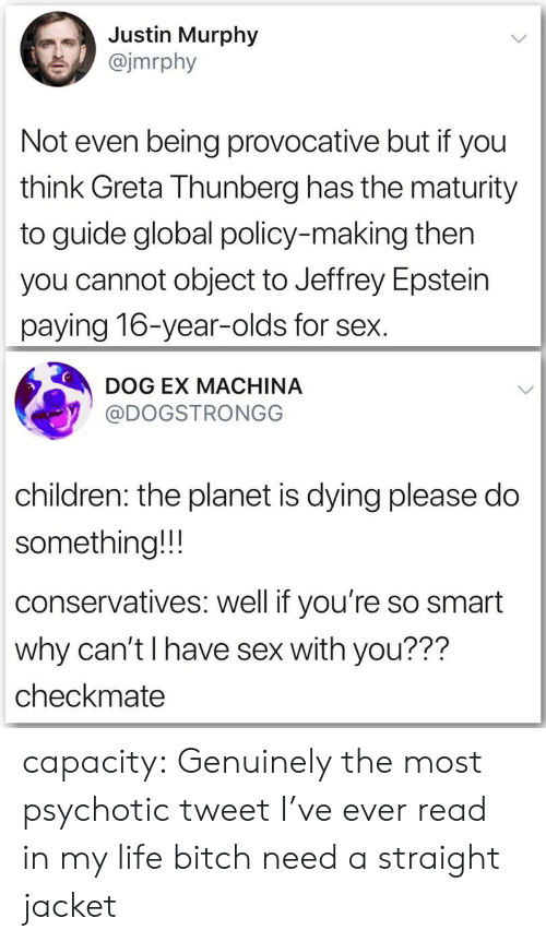 Bitch, Children, and Life: Justin Murphy  @jmrphy  Not even being provocative but if you  think Greta Thunberg has the maturity  to guide global policy-making then  you cannot object to Jeffrey Epstein  paying 16-year-olds for sex.  DOG EX MACHINA  @DOGSTRONGG  children: the planet is dying please do  something!!!  conservatives: well if you're so smart  why can't I have sex with you???  checkmate capacity:  Genuinely the most psychotic tweet I've ever read in my life bitch need a straight jacket