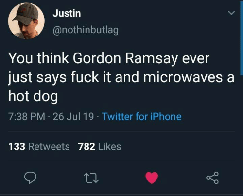 Ramsay: Justin  @nothinbutlag  You think Gordon Ramsay ever  just says fuck it and microwaves a  hot dog  7:38 PM 26 Jul 19 Twitter for iPhone  133 Retweets782 Likes
