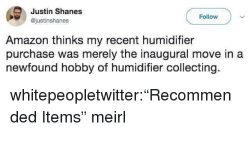 """Amazon, Tumblr, and Blog: Justin Shanes  @justinshanes  Follow  Amazon thinks my recent humidifier  purchase was merely the inaugural move in a  newfound hobby of humidifier collecting. whitepeopletwitter:""""Recommended Items"""" meirl"""