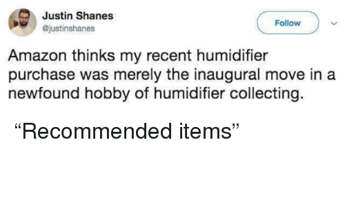 "Amazon, Move, and Humidifier: Justin Shanes  @justinshanes  Follow  Amazon thinks my recent humidifier  purchase was merely the inaugural move in a  newfound hobby of humidifier collecting. ""Recommended items"""