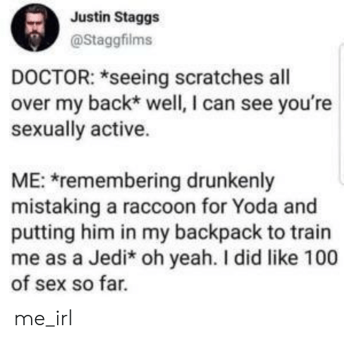Sexually: Justin Staggs  @Staggfilms  DOCTOR: *seeing scratches all  over my back* well, I can see you're  sexually active.  ME: remembering drunkenly  mistaking a raccoon for Yoda and  putting him in my backpack to train  me as a Jedi* oh yeah. I did like 100  of sex so far. me_irl