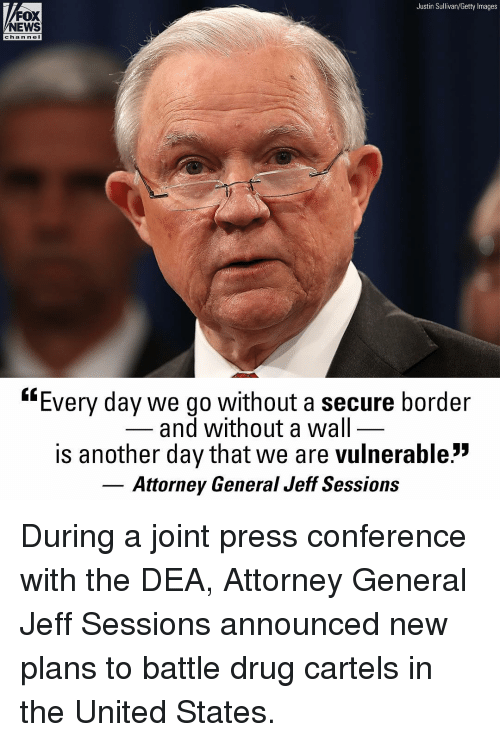 """Memes, News, and Fox News: Justin Sullivan/Getty Images  FOX  NEWS  chan ne  """"Every day we go without a secure border  and without a wal  is another day that we are vulnerable:""""  Attorney General Jeff Sessions During a joint press conference with the DEA, Attorney General Jeff Sessions announced new plans to battle drug cartels in the United States."""