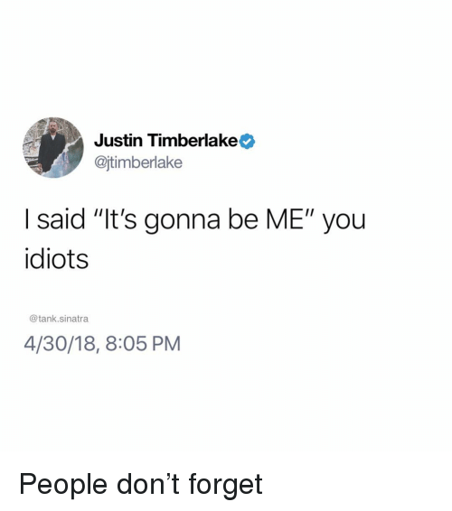 """Justin TImberlake: Justin Timberlake  @jtimberlake  I said """"It's gonna be ME"""" you  idiots  @tank.sinatra  4/30/18, 8:05 PM People don't forget"""