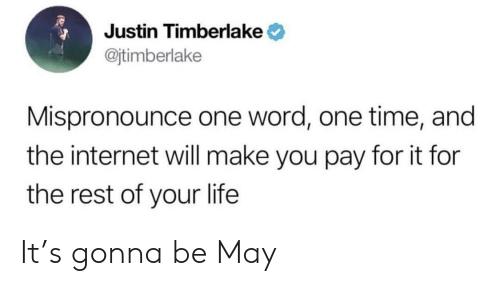 Justin TImberlake: Justin Timberlake  @jtimberlake  Mispronounce one word, one time, and  the internet will make you pay for it for  the rest of your life It's gonna be May
