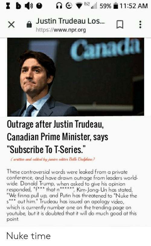 """Donald Trump, Kim Jong-Un, and Reddit: Justin Trudeau Los...  https://www.npr.org  Canad  Outrage after Justin Trudeau,  Canadian Prime Minister, says  Subscribe To T-Series  wilten cad edded by jinior editor Bdle Dalphine  These controversial words were leaked from a private  conference, and have drawn outrage from leaders world  wide. Donald Trump, when asked to give his opinion  responded, """"f*that n* Kim-Jong-Un has stated  finna pull up, and Putin has threatened to """"Nuke  s* out him."""" Trudeau has issued an apology video,  which is currently number one on the trending page on  youtube, but it is doubted that it will do much good at this  point Nuke time"""