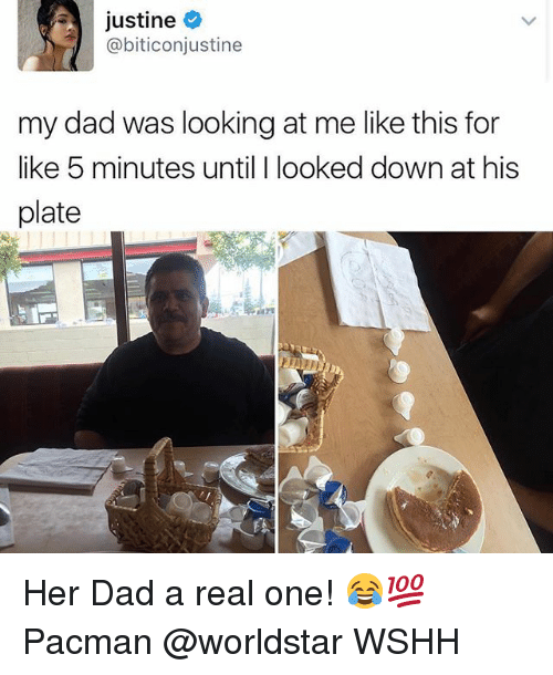 Pacman: justine  @biticonjustine  my dad was looking at me like this for  like 5 minutes until I looked down at his  plate Her Dad a real one! 😂💯 Pacman @worldstar WSHH