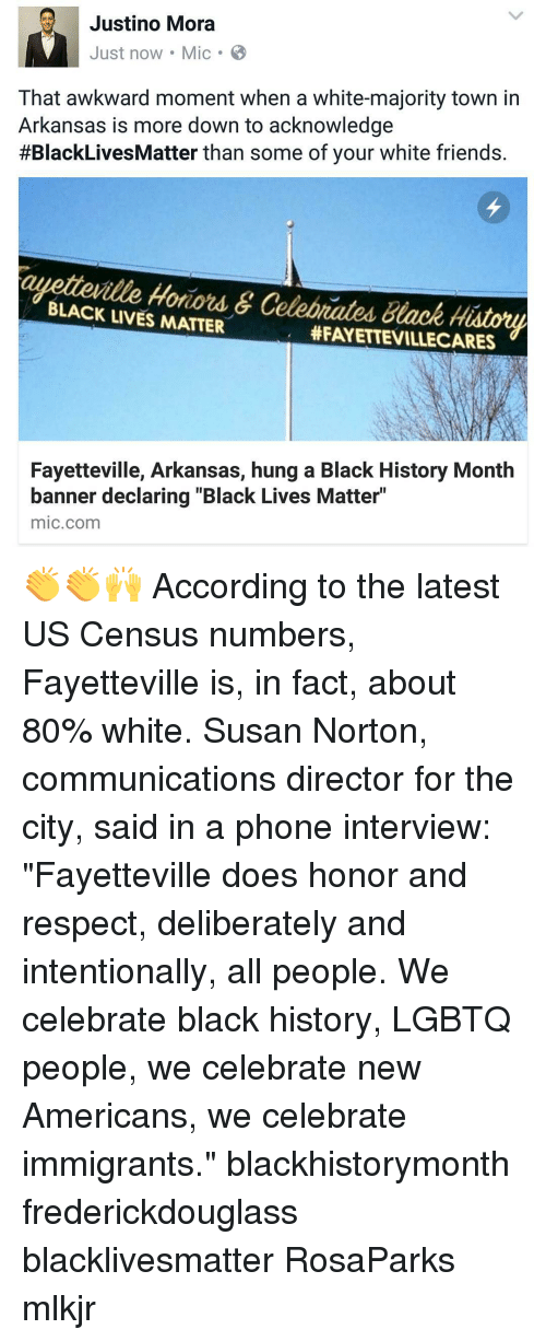 """Black History Month, Black Lives Matter, and Black Lives Matter: Justino Mora  Just now Mic B  That awkward moment when a white-majority town in  Arkansas is more down to acknowledge  #BlackLives Matter than some of your white friends.  BLACK Hotiord &  Celobrated Black History  LIVES MATTER  HFAYETTEVILLECARES  Fayetteville, Arkansas, hung a Black History Month  banner declaring """"Black Lives Matter""""  mic com 👏👏🙌 According to the latest US Census numbers, Fayetteville is, in fact, about 80% white. Susan Norton, communications director for the city, said in a phone interview: """"Fayetteville does honor and respect, deliberately and intentionally, all people. We celebrate black history, LGBTQ people, we celebrate new Americans, we celebrate immigrants."""" blackhistorymonth frederickdouglass blacklivesmatter RosaParks mlkjr"""